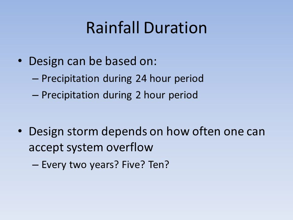 Rainfall Duration Design can be based on: – Precipitation during 24 hour period – Precipitation during 2 hour period Design storm depends on how often