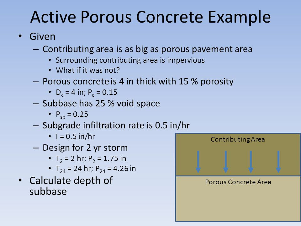 Active Porous Concrete Example Given – Contributing area is as big as porous pavement area Surrounding contributing area is impervious What if it was