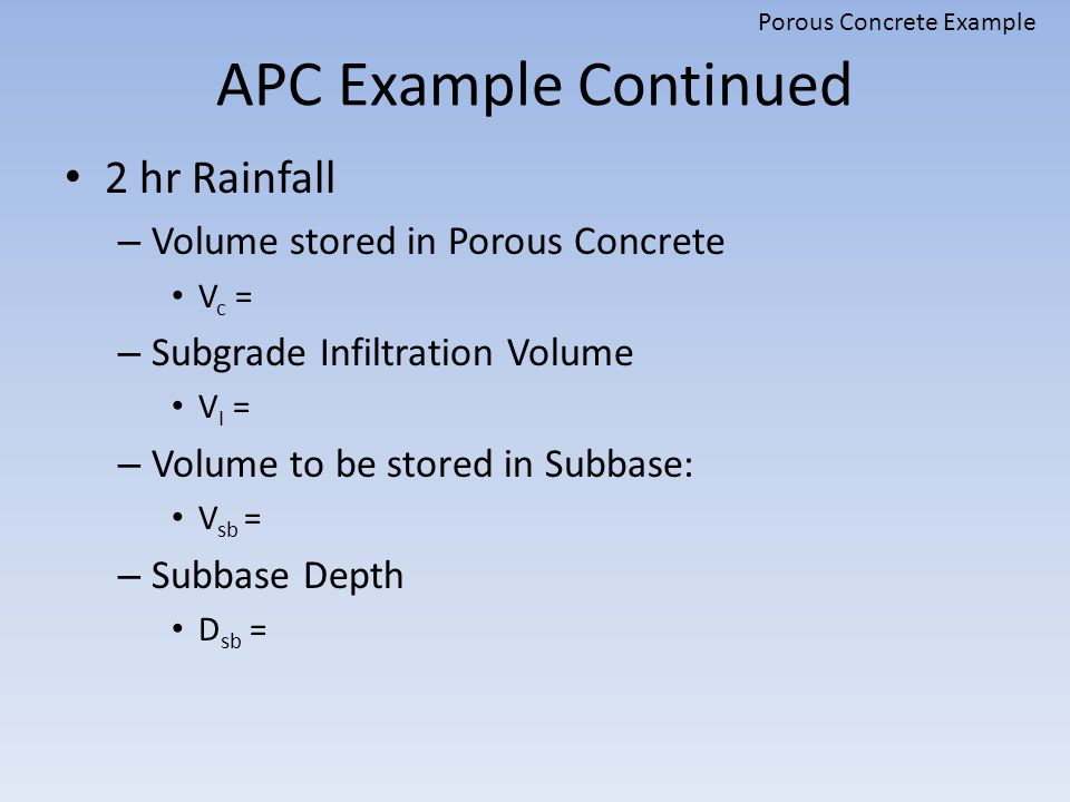 APC Example Continued 2 hr Rainfall – Volume stored in Porous Concrete V c = – Subgrade Infiltration Volume V I = – Volume to be stored in Subbase: V