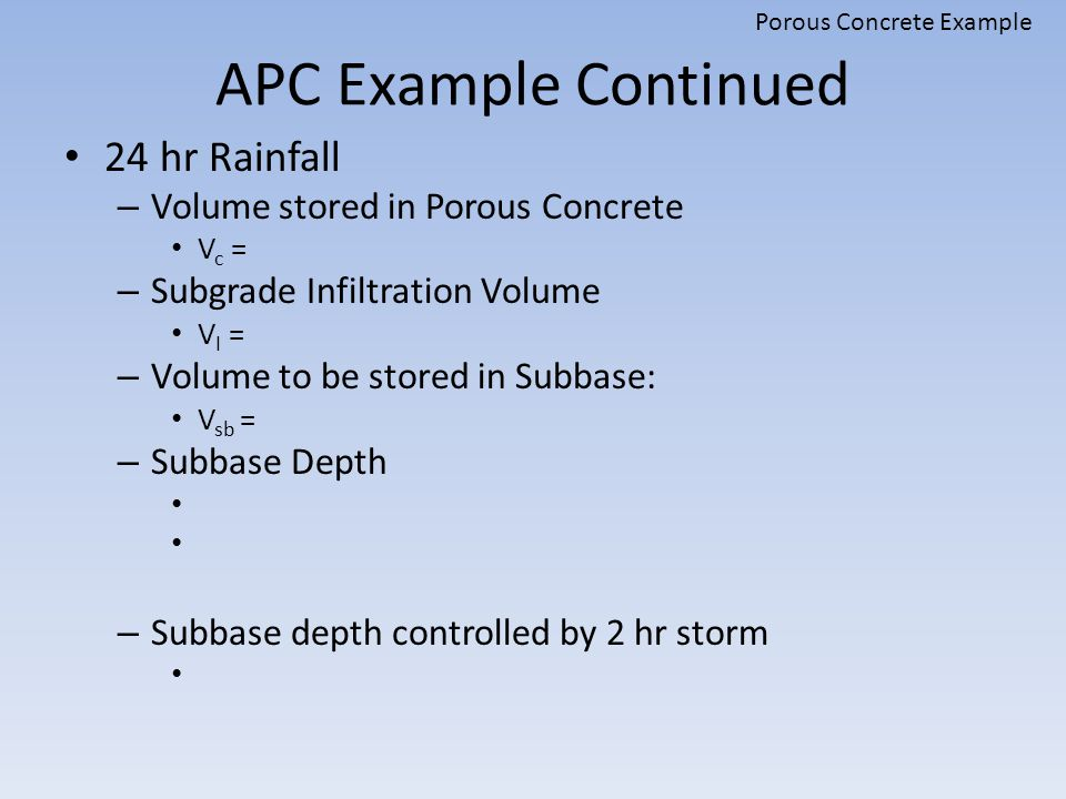 APC Example Continued 24 hr Rainfall – Volume stored in Porous Concrete V c = – Subgrade Infiltration Volume V I = – Volume to be stored in Subbase: V sb = – Subbase Depth – Subbase depth controlled by 2 hr storm Porous Concrete Example