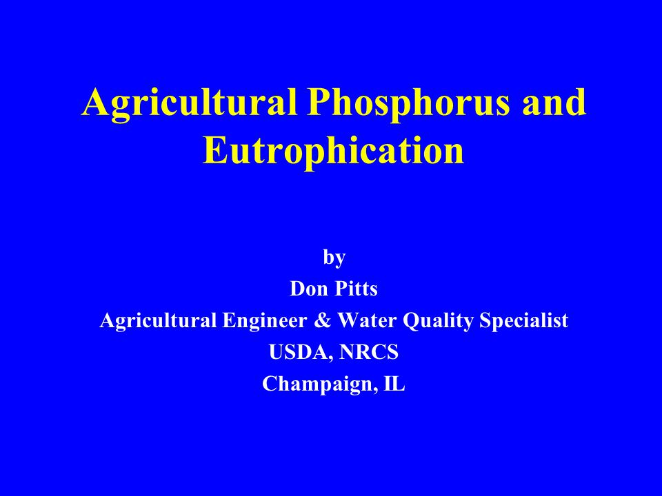Agricultural Phosphorus and Eutrophication by Don Pitts Agricultural Engineer & Water Quality Specialist USDA, NRCS Champaign, IL