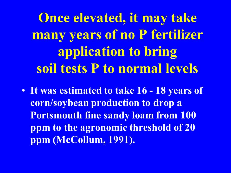 Once elevated, it may take many years of no P fertilizer application to bring soil tests P to normal levels It was estimated to take 16 - 18 years of corn/soybean production to drop a Portsmouth fine sandy loam from 100 ppm to the agronomic threshold of 20 ppm (McCollum, 1991).
