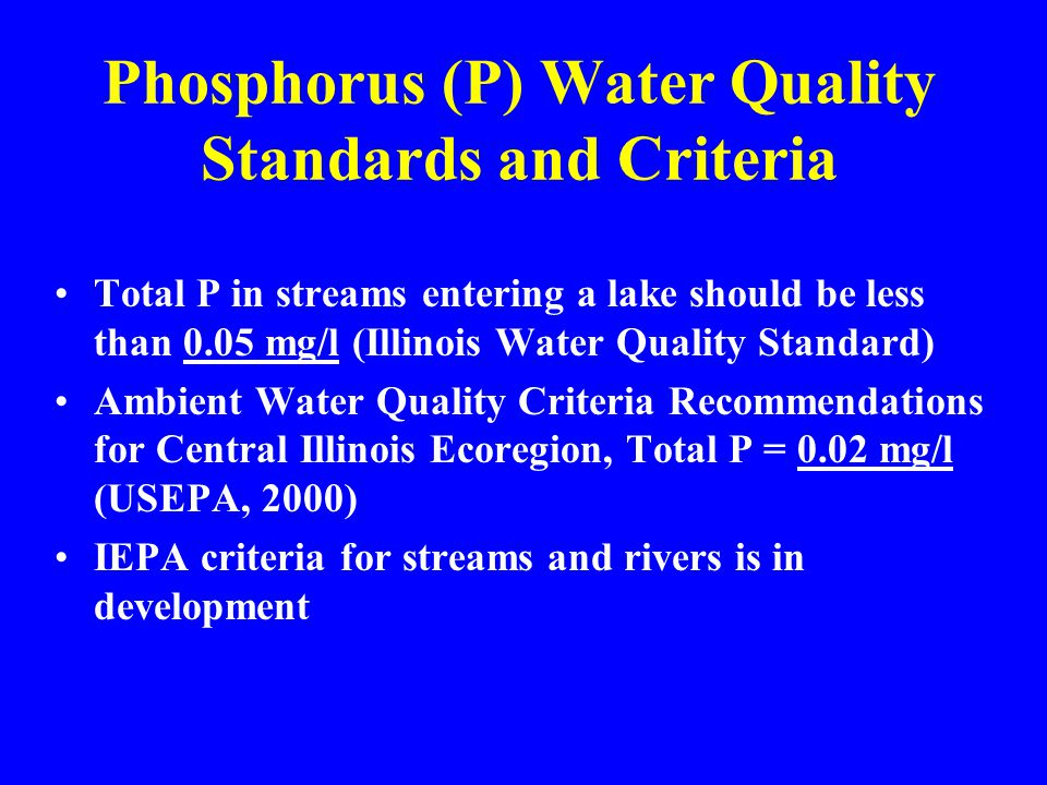 Phosphorus (P) Water Quality Standards and Criteria Total P in streams entering a lake should be less than 0.05 mg/l (Illinois Water Quality Standard) Ambient Water Quality Criteria Recommendations for Central Illinois Ecoregion, Total P = 0.02 mg/l (USEPA, 2000) IEPA criteria for streams and rivers is in development