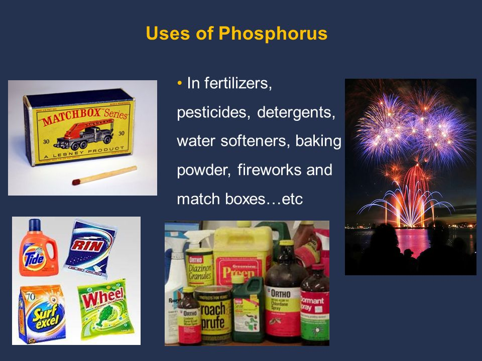 Uses of Phosphorus In fertilizers, pesticides, detergents, water softeners, baking powder, fireworks and match boxes…etc