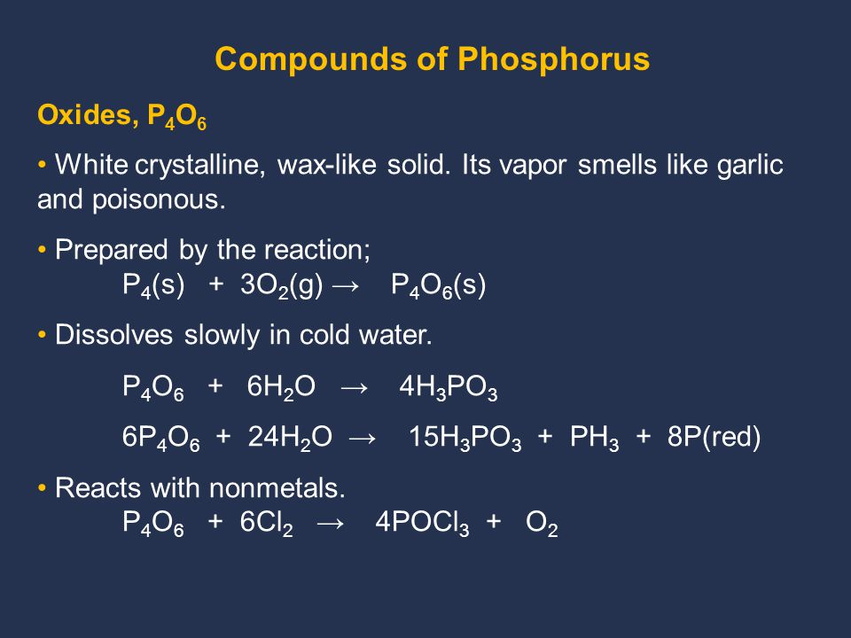 Oxides, P 4 O 6 White crystalline, wax-like solid. Its vapor smells like garlic and poisonous. Prepared by the reaction; P 4 (s) + 3O 2 (g) → P 4 O 6