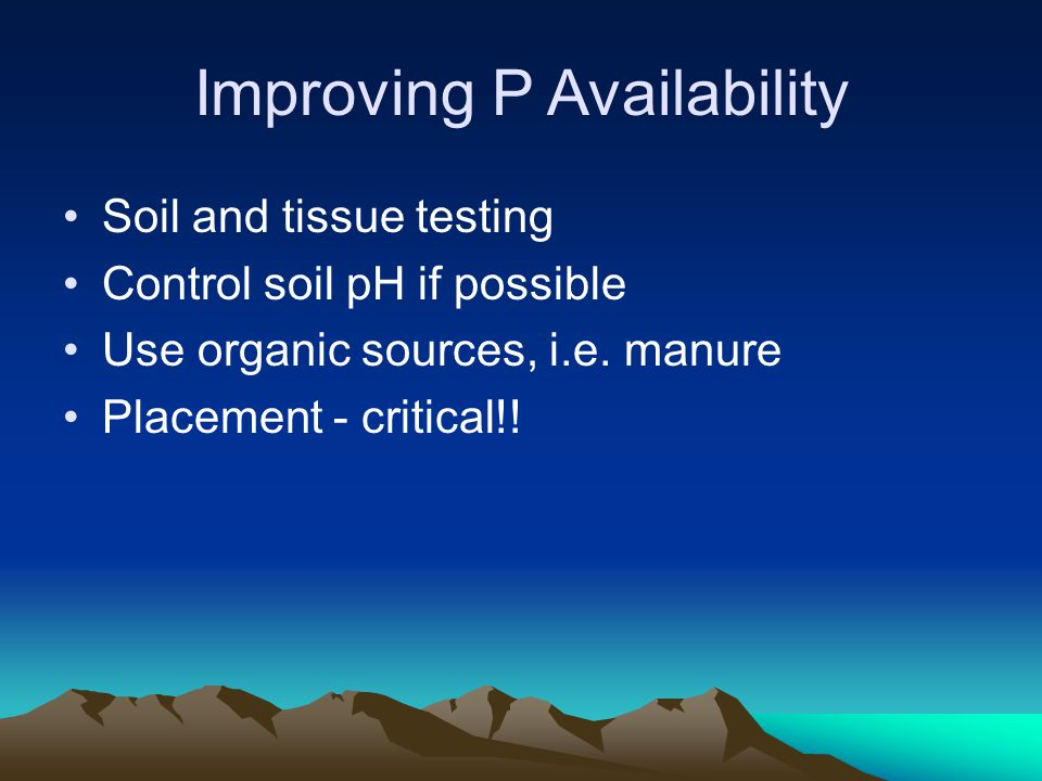 Improving P Availability Soil and tissue testing Control soil pH if possible Use organic sources, i.e. manure Placement - critical!!