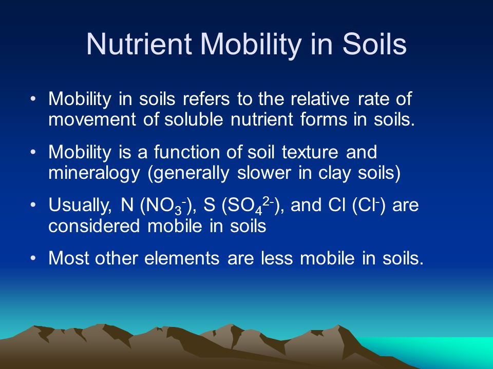 Nutrient Mobility in Soils Mobility in soils refers to the relative rate of movement of soluble nutrient forms in soils. Mobility is a function of soi