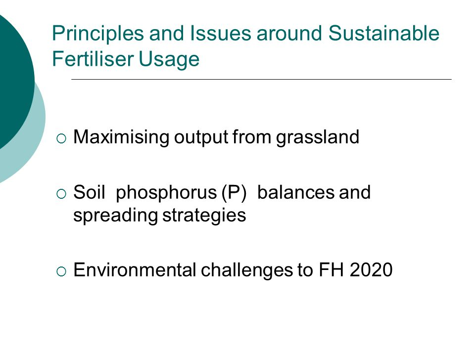 Principles and Issues around Sustainable Fertiliser Usage  Maximising output from grassland  Soil phosphorus (P) balances and spreading strategies  Environmental challenges to FH 2020