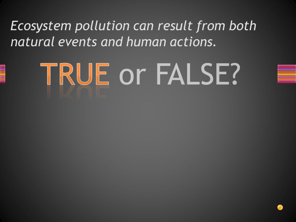 TRUE or FALSE Ecosystem pollution can result from both natural events and human actions.
