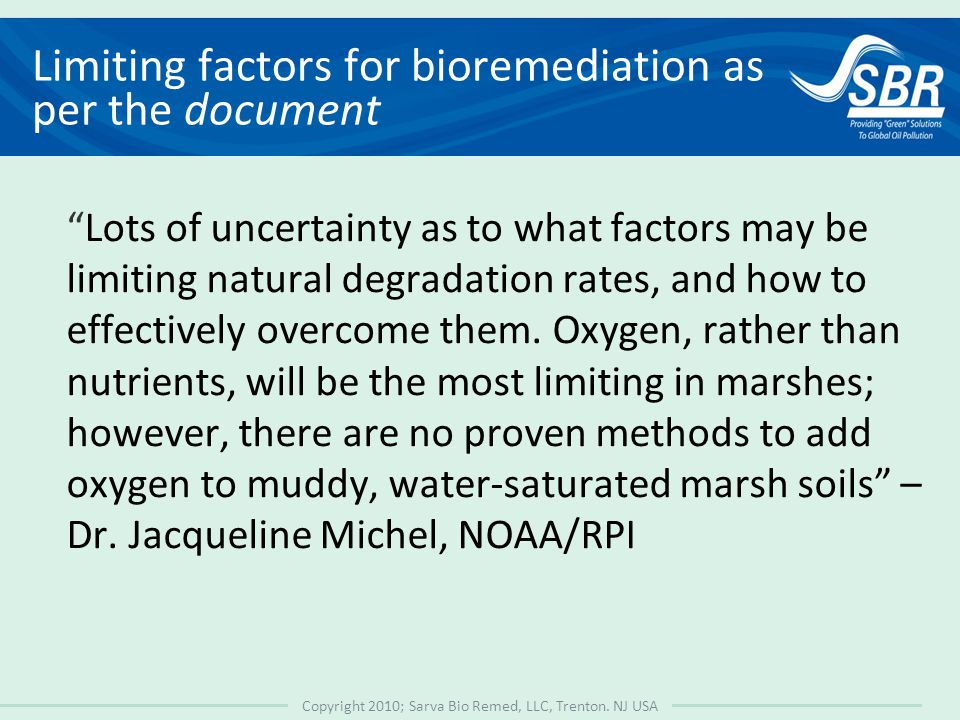 "Copyright 2010; Sarva Bio Remed, LLC, Trenton. NJ USA Limiting factors for bioremediation as per the document ""Lots of uncertainty as to what factors"