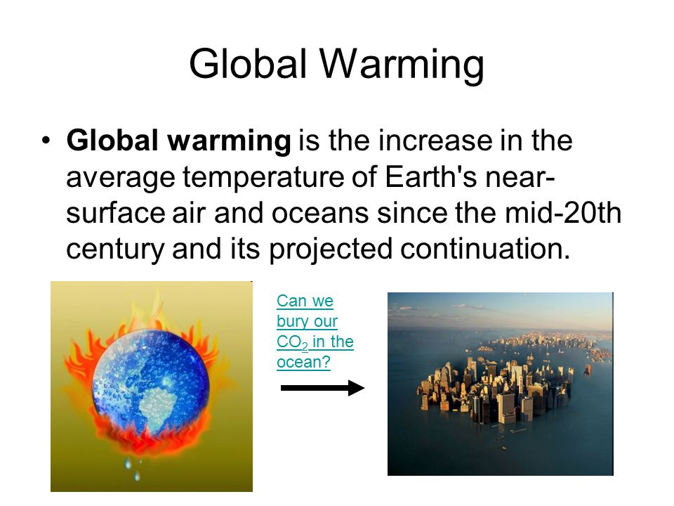 Global Warming Global warming is the increase in the average temperature of Earth's near- surface air and oceans since the mid-20th century and its pr