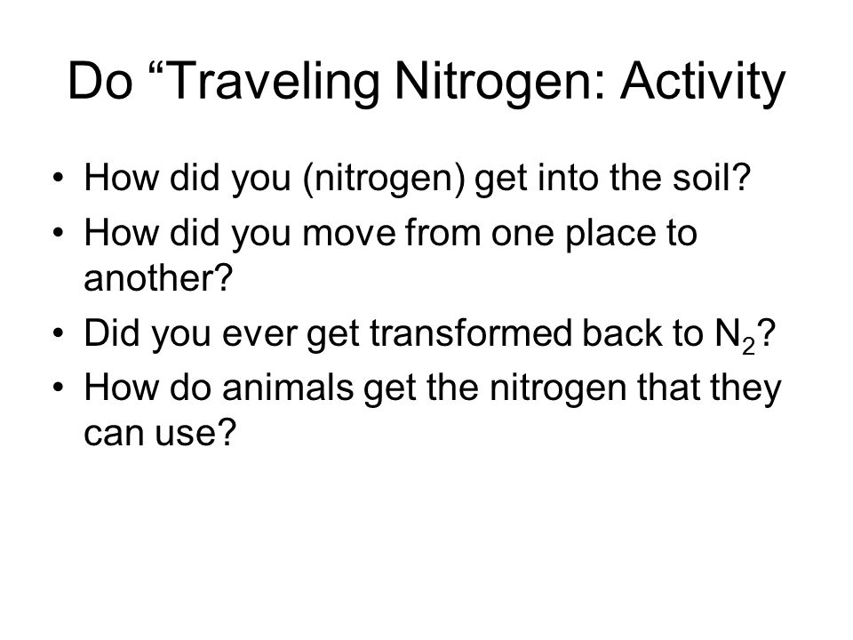 "Do ""Traveling Nitrogen: Activity How did you (nitrogen) get into the soil? How did you move from one place to another? Did you ever get transformed ba"