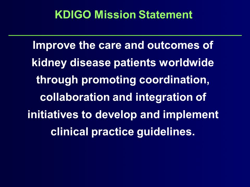 KDIGO Mission Statement Improve the care and outcomes of kidney disease patients worldwide through promoting coordination, collaboration and integration of initiatives to develop and implement clinical practice guidelines.