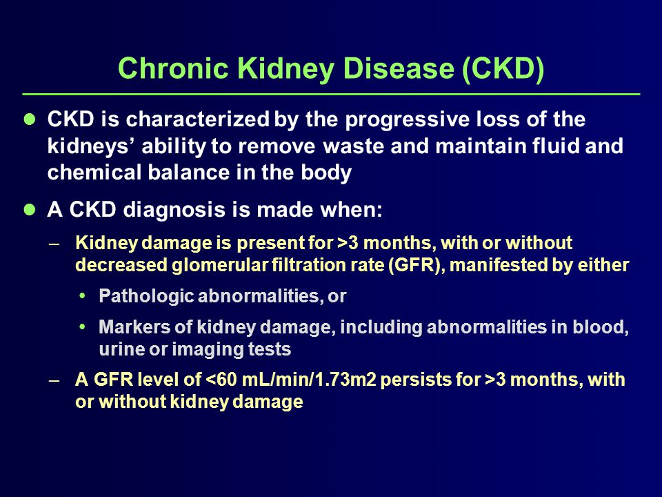 Chronic Kidney Disease (CKD) CKD is characterized by the progressive loss of the kidneys' ability to remove waste and maintain fluid and chemical balance in the body A CKD diagnosis is made when: –Kidney damage is present for >3 months, with or without decreased glomerular filtration rate (GFR), manifested by either  Pathologic abnormalities, or  Markers of kidney damage, including abnormalities in blood, urine or imaging tests –A GFR level of 3 months, with or without kidney damage