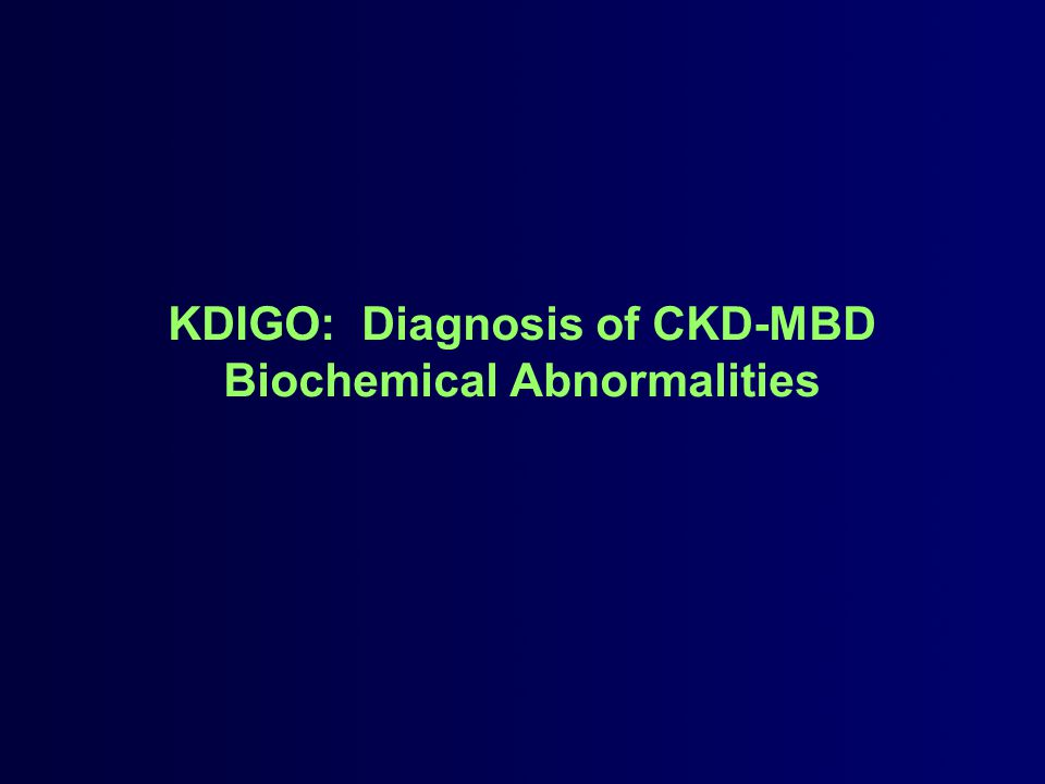 Diagnosis of CKD-MBD: Biochemical Abnormalities In the initial CKD stage a, the recommendation is to monitor serum levels of: –Phosphorus –Calcium –PTH –Alkaline phosphatase In CKD stages 3-5D b, frequency of monitoring serum calcium, phosphorus, and PTH should be based: –On the presence and magnitude of abnormalities –The rate of progression of CKD In children c, the suggestion is to begin monitoring in CKD stage 2 a.