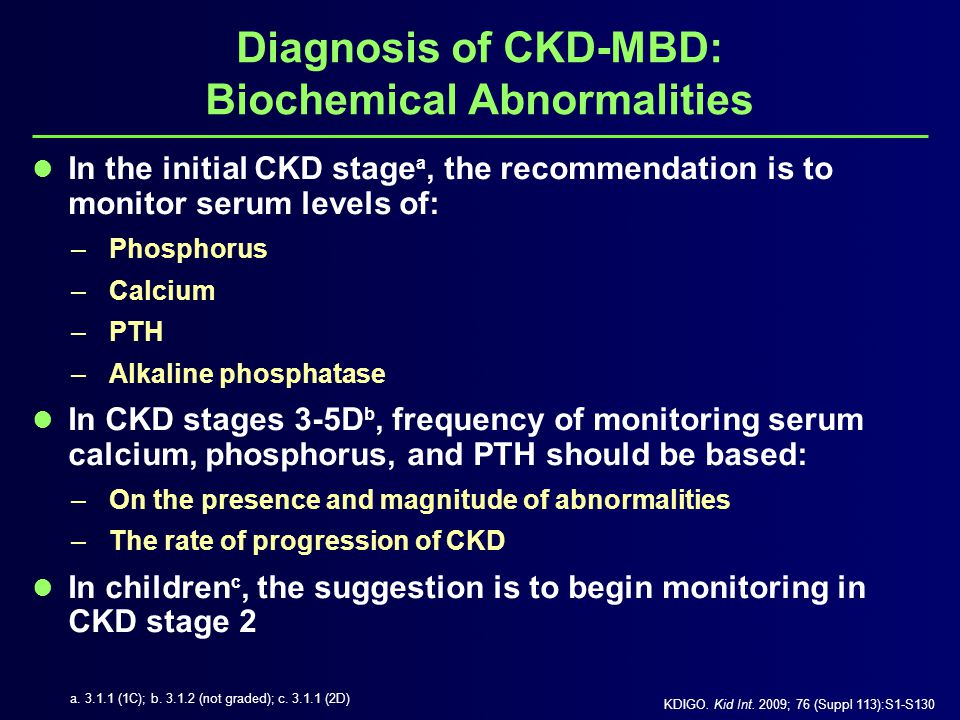 Diagnosis of CKD-MBD: Biochemical Abnormalities In patients with CKD stages 3-5D, the suggestions a are to: –Measure 25(OH)D (calcidiol) levels –Repeat testing on the basis of:  Baseline values  Therapeutic interventions –Correct vitamin D deficiency and insufficiency in accordance to treatment strategies recommended for the general population KDIGO.