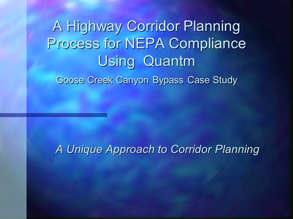 A Highway Corridor Planning Process for NEPA Compliance Using Quantm Goose Creek Canyon Bypass Case Study A Unique Approach to Corridor Planning