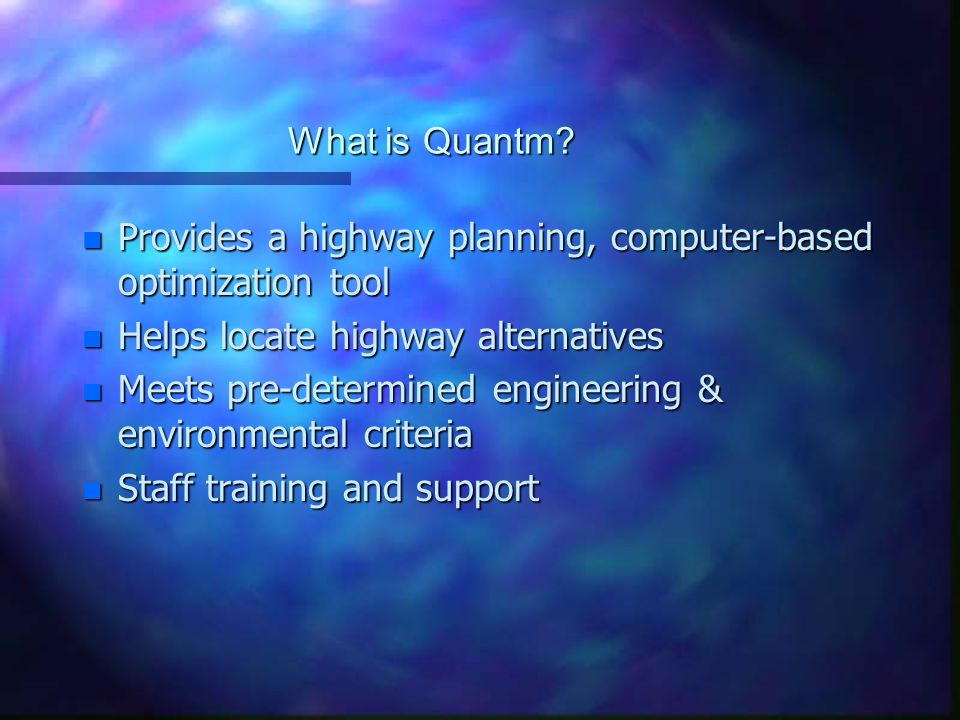 What is Quantm? n Provides a highway planning, computer-based optimization tool n Helps locate highway alternatives n Meets pre-determined engineering