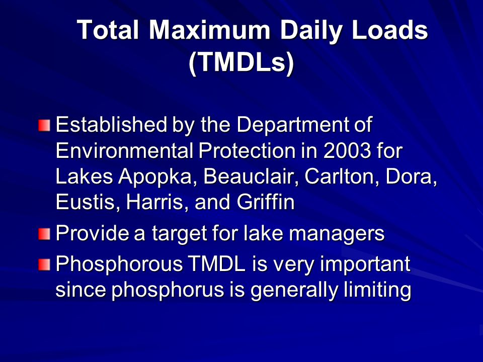 Total Maximum Daily Loads (TMDLs) Total Maximum Daily Loads (TMDLs) Established by the Department of Environmental Protection in 2003 for Lakes Apopka, Beauclair, Carlton, Dora, Eustis, Harris, and Griffin Provide a target for lake managers Phosphorous TMDL is very important since phosphorus is generally limiting