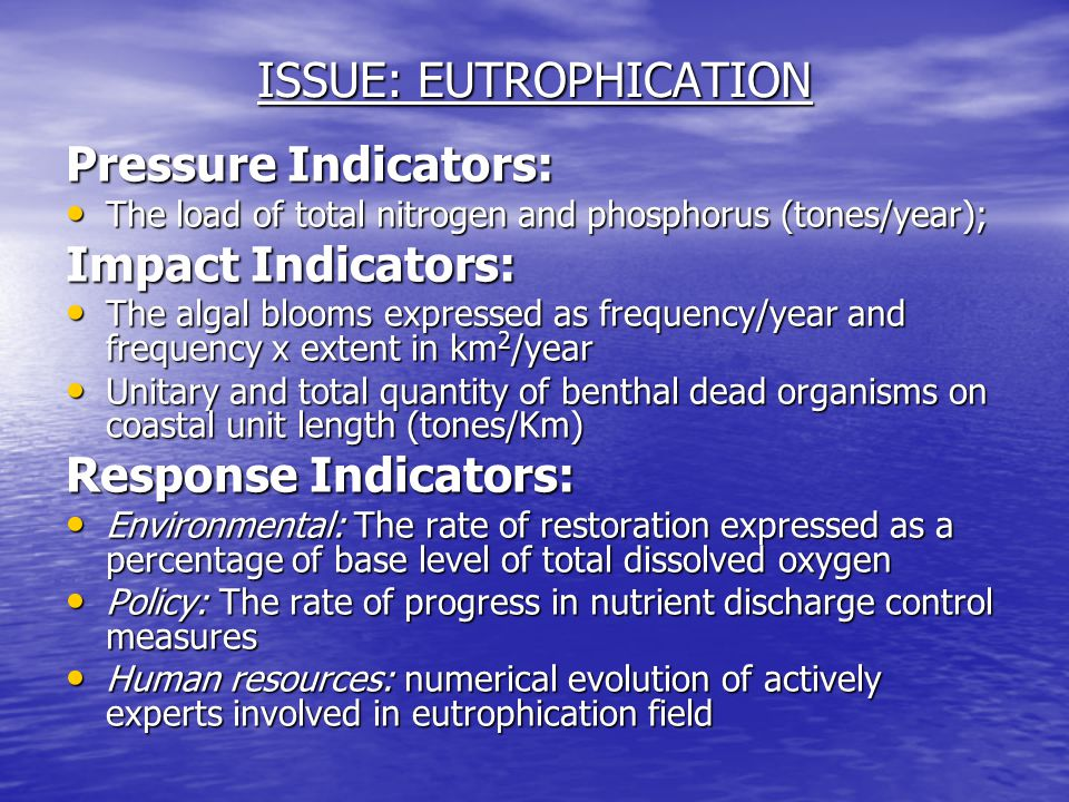 ISSUE: EUTROPHICATION Pressure Indicators: The load of total nitrogen and phosphorus (tones/year); The load of total nitrogen and phosphorus (tones/year); Impact Indicators: The algal blooms expressed as frequency/year and frequency x extent in km 2 /year The algal blooms expressed as frequency/year and frequency x extent in km 2 /year Unitary and total quantity of benthal dead organisms on coastal unit length (tones/Km) Unitary and total quantity of benthal dead organisms on coastal unit length (tones/Km) Response Indicators: Environmental: The rate of restoration expressed as a percentage of base level of total dissolved oxygen Environmental: The rate of restoration expressed as a percentage of base level of total dissolved oxygen Policy: The rate of progress in nutrient discharge control measures Policy: The rate of progress in nutrient discharge control measures Human resources: numerical evolution of actively experts involved in eutrophication field Human resources: numerical evolution of actively experts involved in eutrophication field