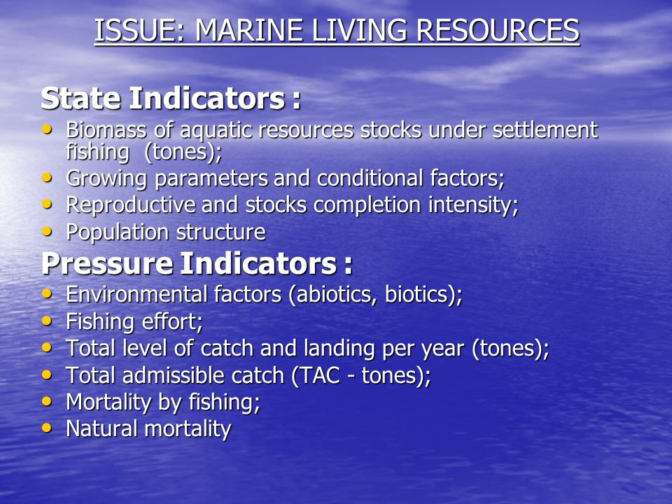 ISSUE: MARINE LIVING RESOURCES State Indicators : Biomass of aquatic resources stocks under settlement fishing (tones); Biomass of aquatic resources stocks under settlement fishing (tones); Growing parameters and conditional factors; Growing parameters and conditional factors; Reproductive and stocks completion intensity; Reproductive and stocks completion intensity; Population structure Population structure Pressure Indicators : Environmental factors (abiotics, biotics); Environmental factors (abiotics, biotics); Fishing effort; Fishing effort; Total level of catch and landing per year (tones); Total level of catch and landing per year (tones); Total admissible catch (TAC - tones); Total admissible catch (TAC - tones); Mortality by fishing; Mortality by fishing; Natural mortality Natural mortality