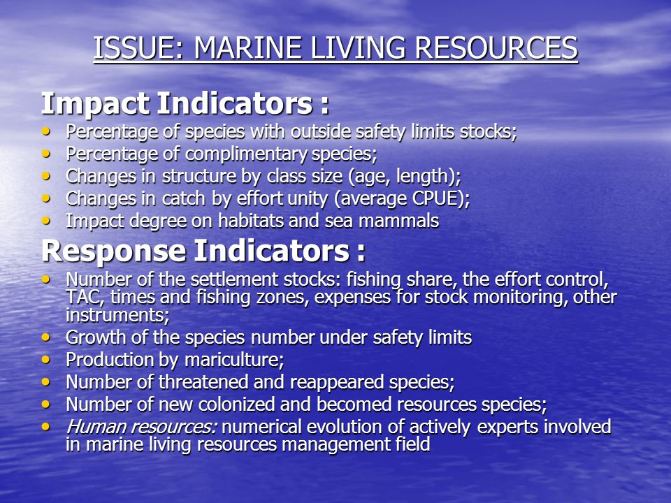 ISSUE: MARINE LIVING RESOURCES Impact Indicators : Percentage of species with outside safety limits stocks; Percentage of species with outside safety limits stocks; Percentage of complimentary species; Percentage of complimentary species; Changes in structure by class size (age, length); Changes in structure by class size (age, length); Changes in catch by effort unity (average CPUE); Changes in catch by effort unity (average CPUE); Impact degree on habitats and sea mammals Impact degree on habitats and sea mammals Response Indicators : Number of the settlement stocks: fishing share, the effort control, TAC, times and fishing zones, expenses for stock monitoring, other instruments; Number of the settlement stocks: fishing share, the effort control, TAC, times and fishing zones, expenses for stock monitoring, other instruments; Growth of the species number under safety limits Growth of the species number under safety limits Production by mariculture; Production by mariculture; Number of threatened and reappeared species; Number of threatened and reappeared species; Number of new colonized and becomed resources species; Number of new colonized and becomed resources species; Human resources: numerical evolution of actively experts involved in marine living resources management field Human resources: numerical evolution of actively experts involved in marine living resources management field