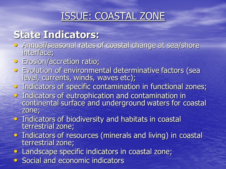 ISSUE: COASTAL ZONE State Indicators: Annual/seasonal rates of coastal change at sea/shore interface; Annual/seasonal rates of coastal change at sea/shore interface; Erosion/accretion ratio; Erosion/accretion ratio; Evolution of environmental determinative factors (sea level, currents, winds, waves etc); Evolution of environmental determinative factors (sea level, currents, winds, waves etc); Indicators of specific contamination in functional zones; Indicators of specific contamination in functional zones; Indicators of eutrophication and contamination in continental surface and underground waters for coastal zone; Indicators of eutrophication and contamination in continental surface and underground waters for coastal zone; Indicators of biodiversity and habitats in coastal terrestrial zone; Indicators of biodiversity and habitats in coastal terrestrial zone; Indicators of resources (minerals and living) in coastal terrestrial zone; Indicators of resources (minerals and living) in coastal terrestrial zone; Landscape specific indicators in coastal zone; Landscape specific indicators in coastal zone; Social and economic indicators Social and economic indicators
