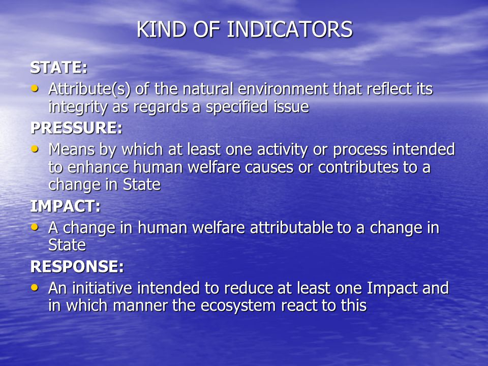 KIND OF INDICATORS STATE: Attribute(s) of the natural environment that reflect its integrity as regards a specified issue Attribute(s) of the natural environment that reflect its integrity as regards a specified issuePRESSURE: Means by which at least one activity or process intended to enhance human welfare causes or contributes to a change in State Means by which at least one activity or process intended to enhance human welfare causes or contributes to a change in StateIMPACT: A change in human welfare attributable to a change in State A change in human welfare attributable to a change in StateRESPONSE: An initiative intended to reduce at least one Impact and in which manner the ecosystem react to this An initiative intended to reduce at least one Impact and in which manner the ecosystem react to this
