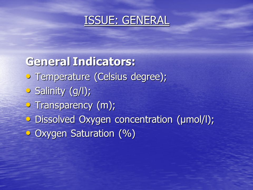 ISSUE: GENERAL General Indicators: Temperature (Celsius degree); Temperature (Celsius degree); Salinity (g/l); Salinity (g/l); Transparency (m); Transparency (m); Dissolved Oxygen concentration (µmol/l); Dissolved Oxygen concentration (µmol/l); Oxygen Saturation (%) Oxygen Saturation (%)
