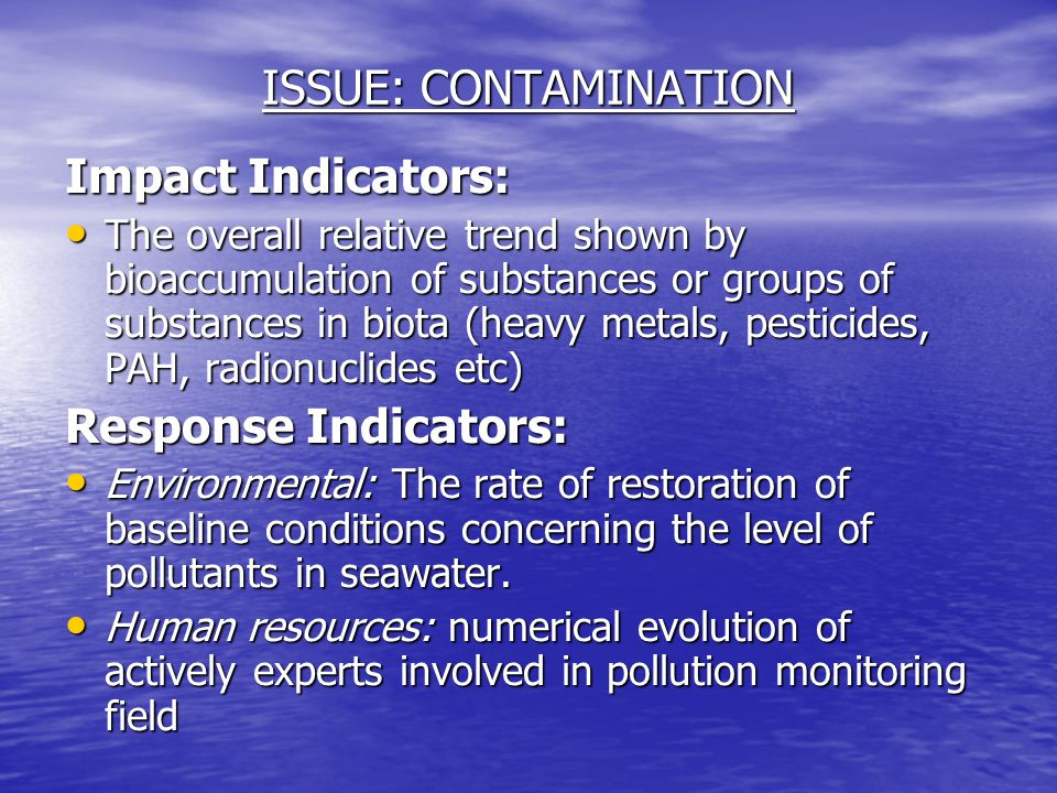 Impact Indicators: The overall relative trend shown by bioaccumulation of substances or groups of substances in biota (heavy metals, pesticides, PAH, radionuclides etc) The overall relative trend shown by bioaccumulation of substances or groups of substances in biota (heavy metals, pesticides, PAH, radionuclides etc) Response Indicators: Environmental: The rate of restoration of baseline conditions concerning the level of pollutants in seawater.
