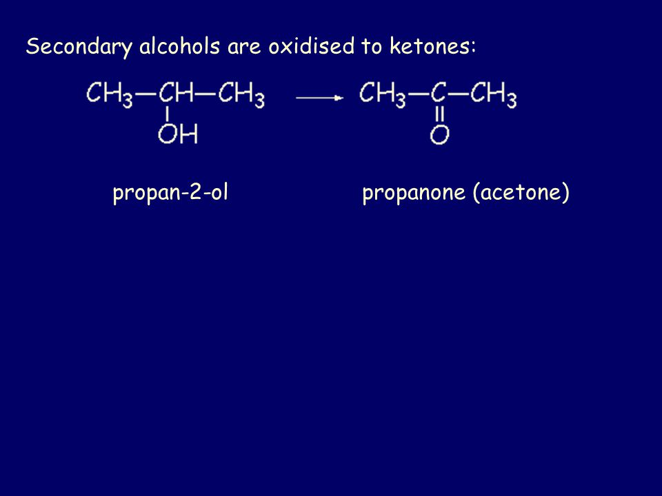 Secondary alcohols are oxidised to ketones: propan-2-ol propanone (acetone)