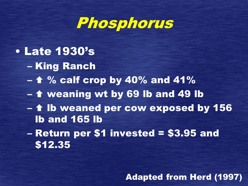 Phosphorus Late 1930's –King Ranch –  % calf crop by 40% and 41% –  weaning wt by 69 lb and 49 lb –  lb weaned per cow exposed by 156 lb and 165 lb –Return per $1 invested = $3.95 and $12.35 Adapted from Herd (1997)