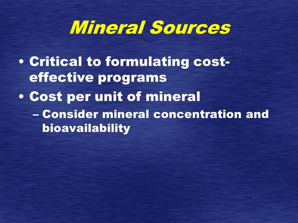 Mineral Sources Critical to formulating cost- effective programs Cost per unit of mineral –Consider mineral concentration and bioavailability