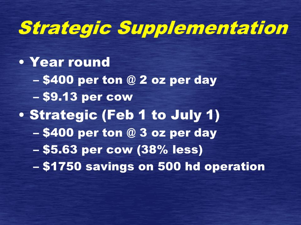 Strategic Supplementation Year round –$400 per ton @ 2 oz per day –$9.13 per cow Strategic (Feb 1 to July 1) –$400 per ton @ 3 oz per day –$5.63 per cow (38% less) –$1750 savings on 500 hd operation
