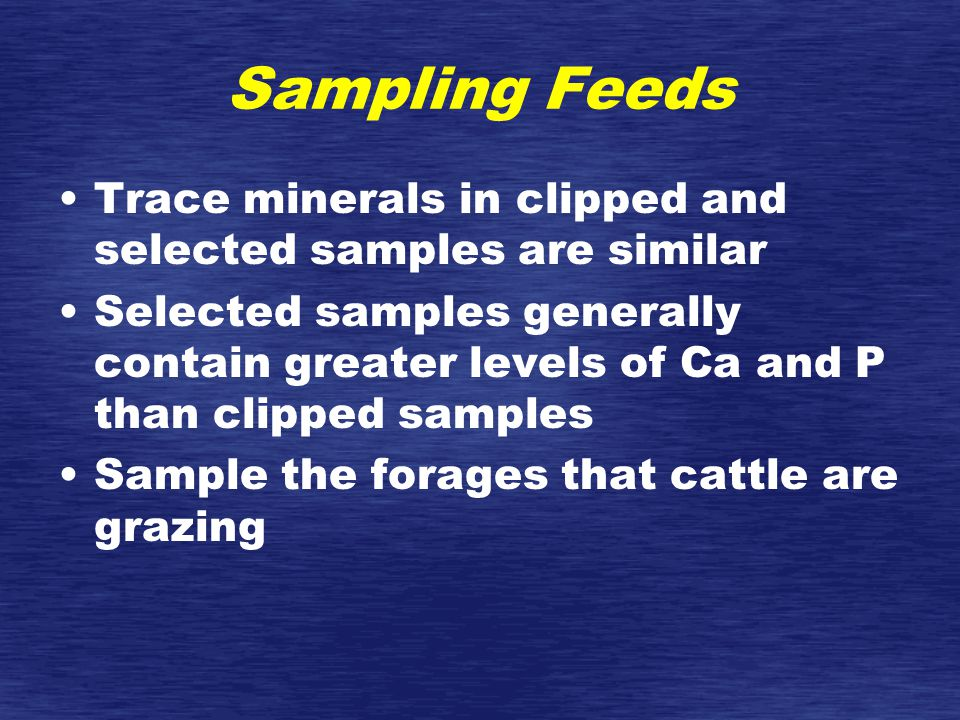 Sampling Feeds Trace minerals in clipped and selected samples are similar Selected samples generally contain greater levels of Ca and P than clipped samples Sample the forages that cattle are grazing