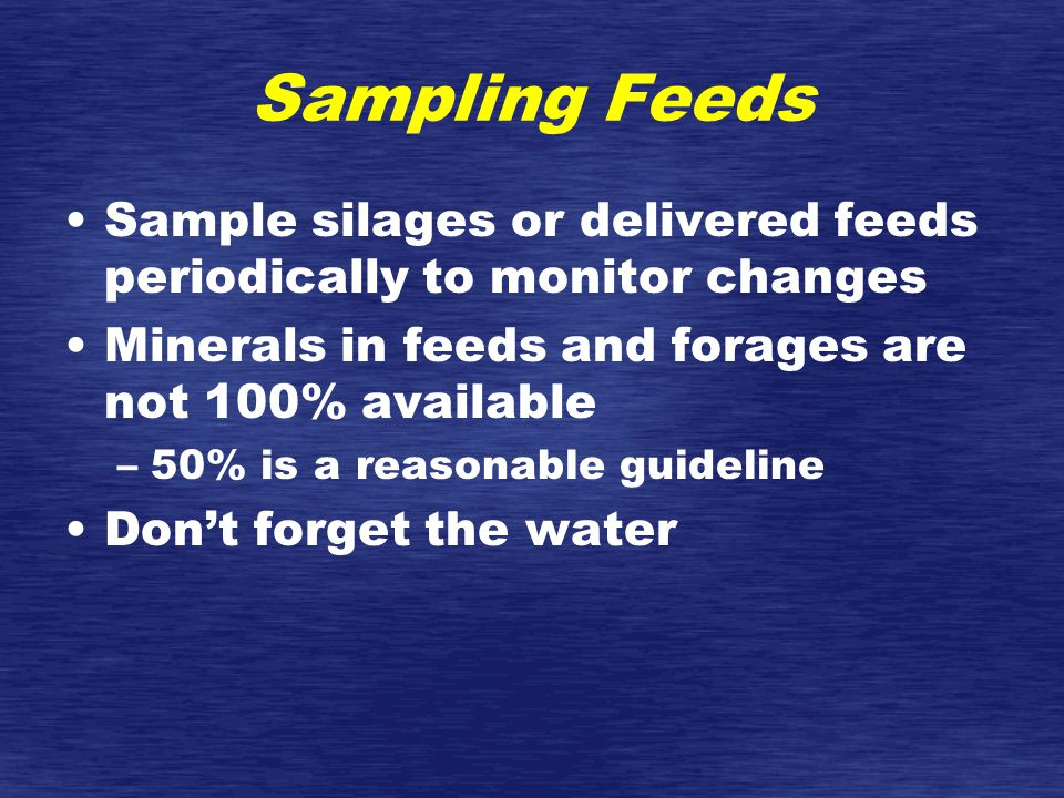 Sampling Feeds Sample silages or delivered feeds periodically to monitor changes Minerals in feeds and forages are not 100% available –50% is a reasonable guideline Don't forget the water