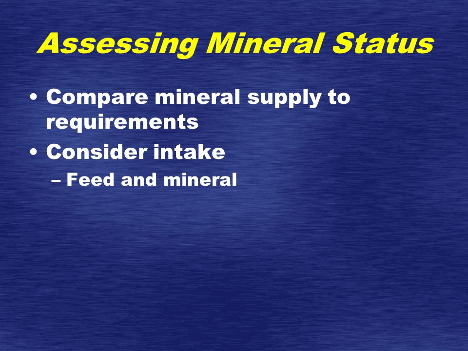 Assessing Mineral Status Compare mineral supply to requirements Consider intake –Feed and mineral