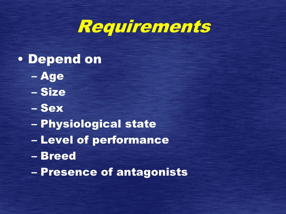 Requirements Depend on –Age –Size –Sex –Physiological state –Level of performance –Breed –Presence of antagonists