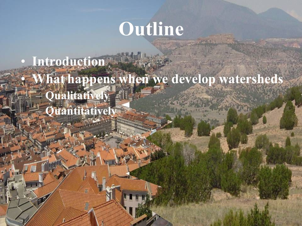 Outline Introduction What happens when we develop watersheds –Qualitatively –Quantitatively