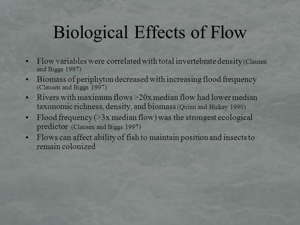 Biological Effects of Flow Flow variables were correlated with total invertebrate density (Clausen and Biggs 1997) Biomass of periphyton decreased with increasing flood frequency (Clausen and Biggs 1997) Rivers with maximum flows >20x median flow had lower median taxonomic richness, density, and biomass (Quinn and Hickey 1990) Flood frequency (>3x median flow) was the strongest ecological predictor (Clausen and Biggs 1997) Flows can affect ability of fish to maintain position and insects to remain colonized