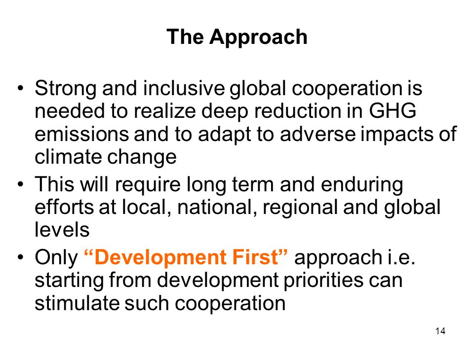 14 The Approach Strong and inclusive global cooperation is needed to realize deep reduction in GHG emissions and to adapt to adverse impacts of climat