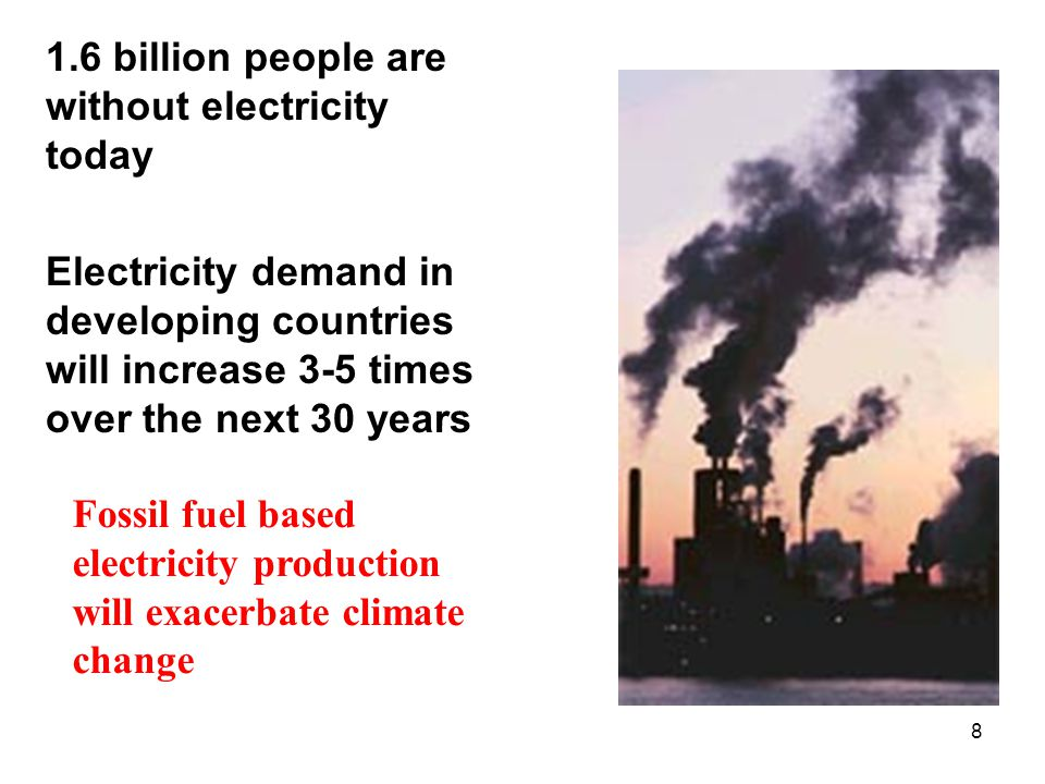8 1.6 billion people are without electricity today Electricity demand in developing countries will increase 3-5 times over the next 30 years Fossil fu