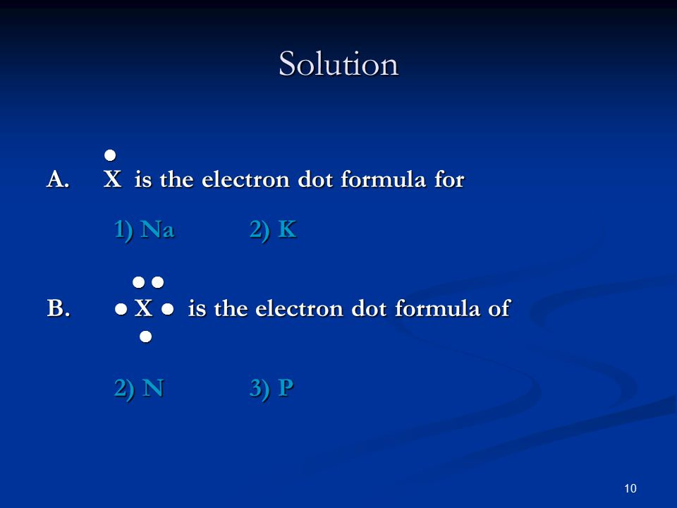10 A. X is the electron dot formula for 1) Na2) K B.