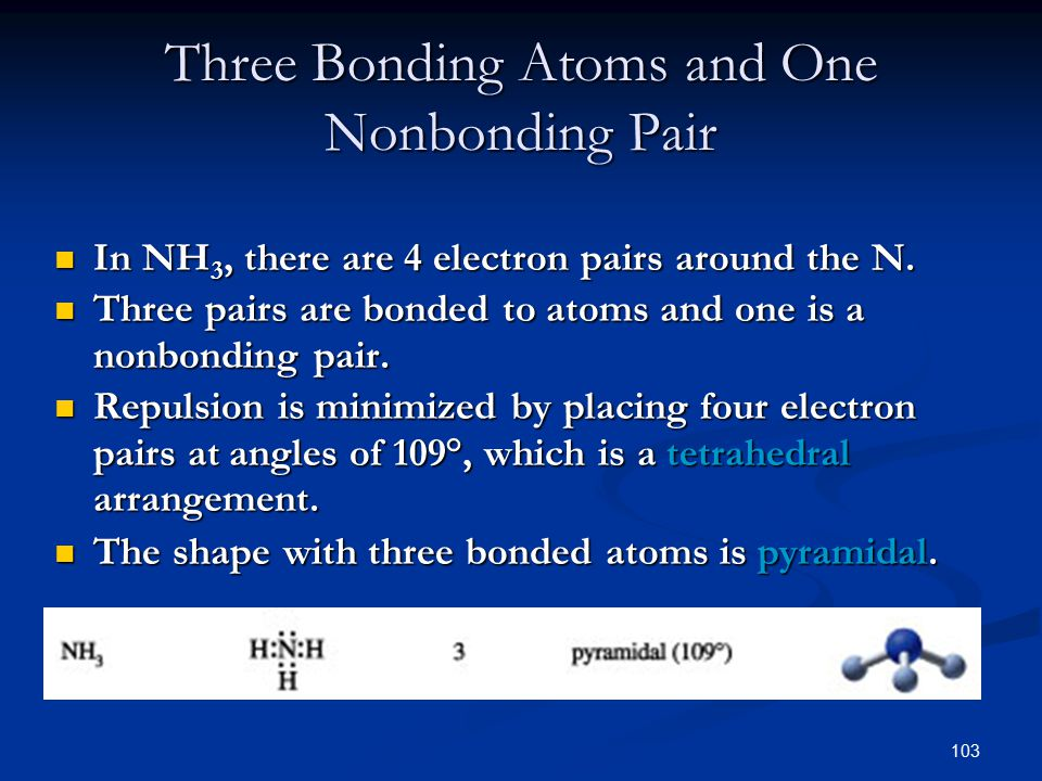 103 Three Bonding Atoms and One Nonbonding Pair In NH 3, there are 4 electron pairs around the N.