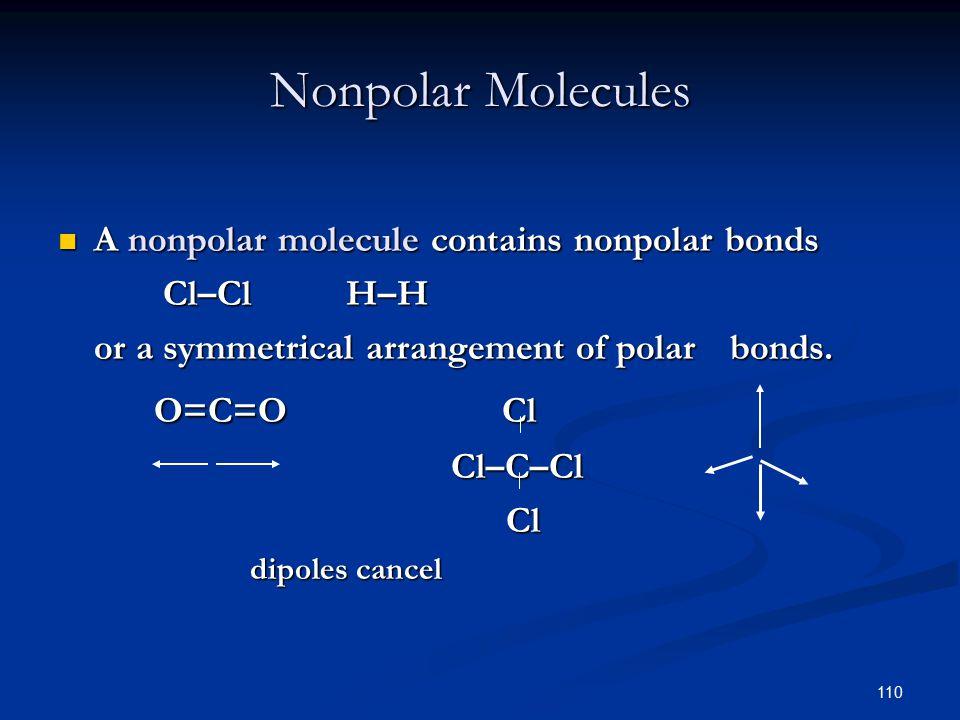 110 Nonpolar Molecules A nonpolar molecule contains nonpolar bonds A nonpolar molecule contains nonpolar bonds Cl–ClH–H Cl–ClH–H or a symmetrical arrangement of polar bonds.