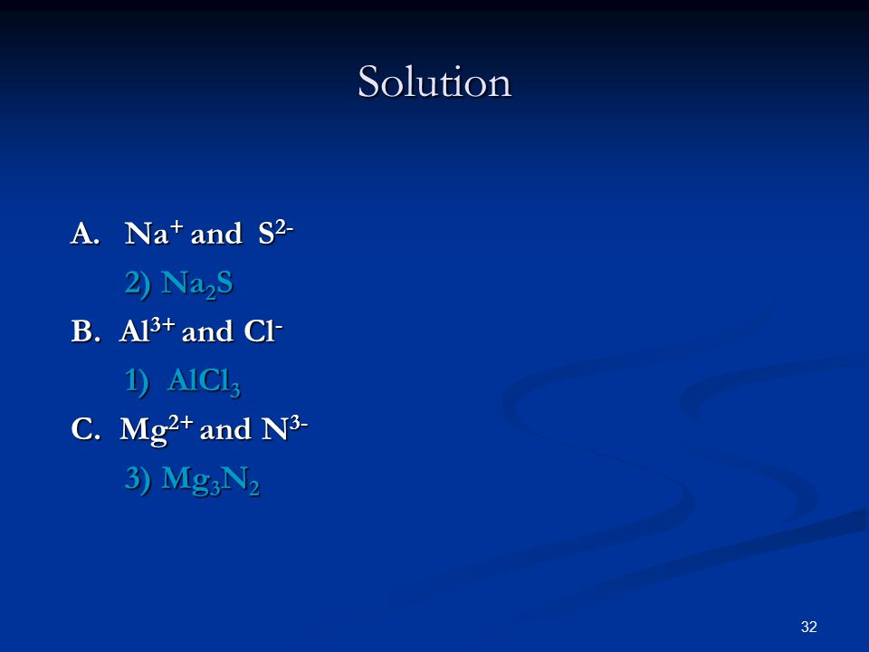 32 A. Na + and S 2- 2) Na 2 S 2) Na 2 S B. Al 3+ and Cl - 1) AlCl 3 1) AlCl 3 C.