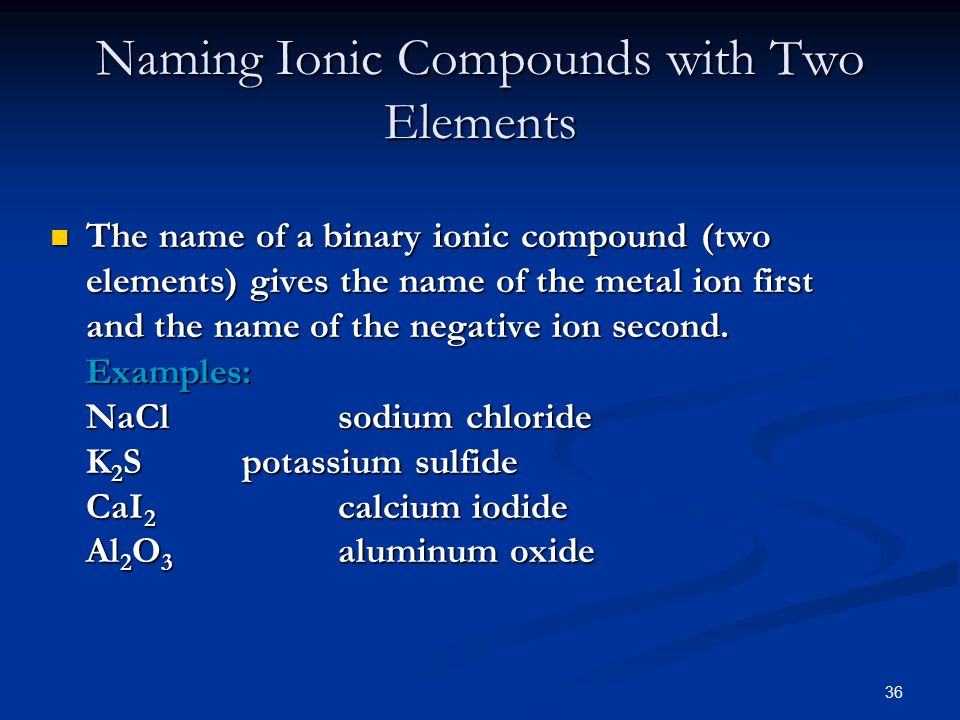 36 The name of a binary ionic compound (two elements) gives the name of the metal ion first and the name of the negative ion second.