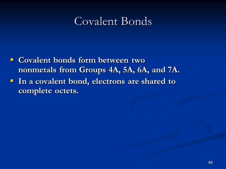 49  Covalent bonds form between two nonmetals from Groups 4A, 5A, 6A, and 7A.