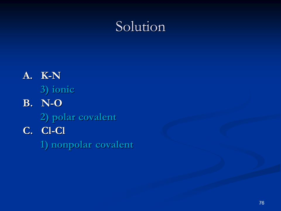 76 A. K-N 3) ionic B. N-O 2) polar covalent C. Cl-Cl 1) nonpolar covalent Solution