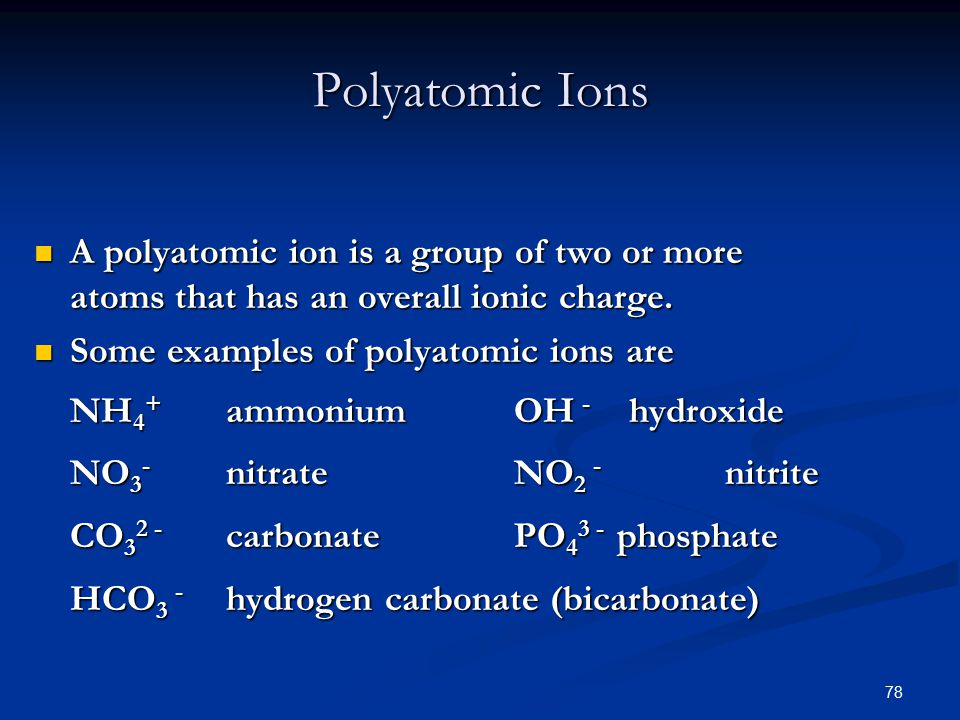 78 A polyatomic ion is a group of two or more atoms that has an overall ionic charge.